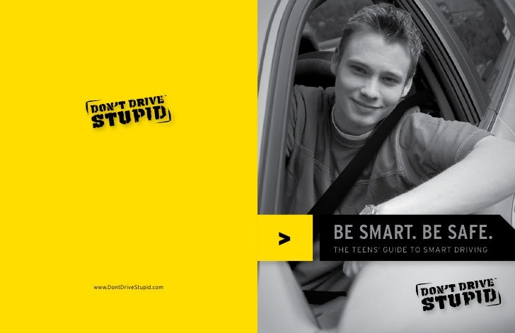 >   BE SMART. BE SAFE.                               THE TEENS' GUIDE TO SMART DRIVING    www.DontDriveStupid.com