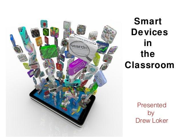 PresentedbyDrew LokerSmartDevicesintheClassroom