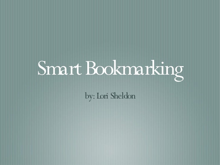 Smart Bookmarking <ul><li>by: Lori Sheldon </li></ul>