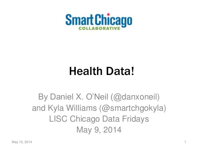 Health Data! By Daniel X. O'Neil (@danxoneil) and Kyla Williams (@smartchgokyla) LISC Chicago Data Fridays May 9, 2014 May...