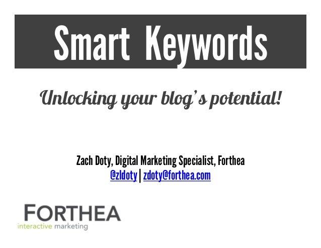 Smart Keywords Unlocking your blog's potential! ZachDoty,Digital MarketingSpecialist, Forthea @zldoty | zdoty@forthea.com