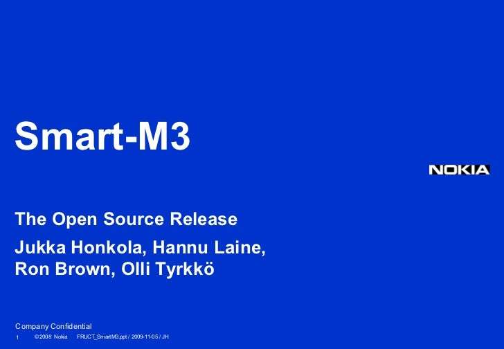 Smart-M3The Open Source ReleaseJukka Honkola, Hannu Laine,Ron Brown, Olli TyrkköCompany Confidential1   © 2008 Nokia   FRU...