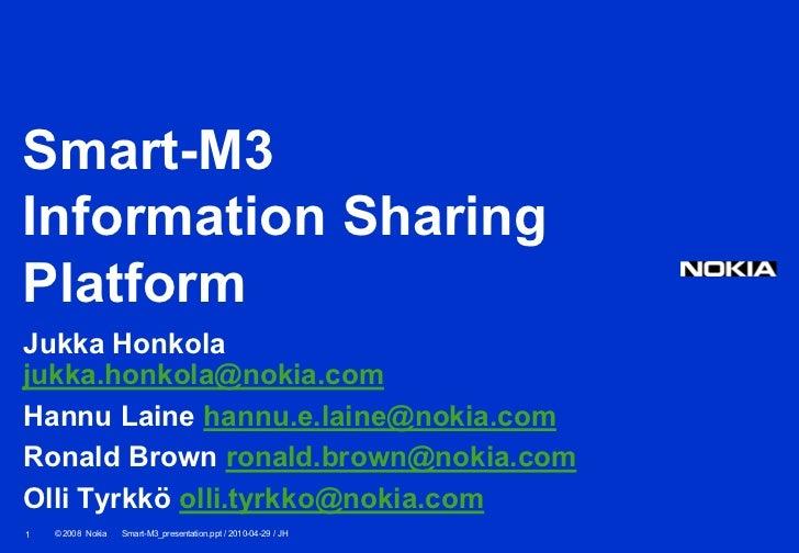 Smart-M3Information SharingPlatformJukka Honkolajukka.honkola@nokia.comHannu Laine hannu.e.laine@nokia.comRonald Brown ron...