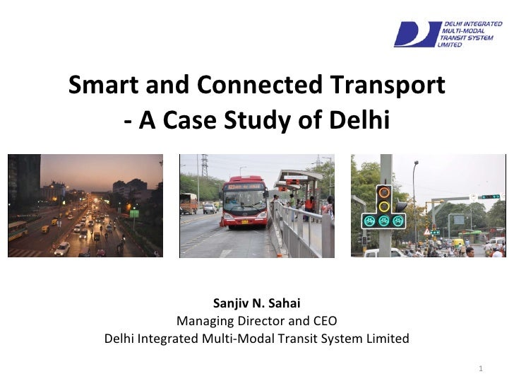 Smart and Connected Transport - A Case Study of Delhi Sanjiv N. Sahai Managing Director and CEO Delhi Integrated Multi-Mod...
