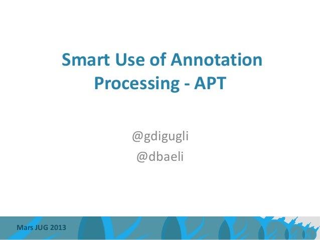 Smart Use of Annotation              Processing - APT                  @gdigugli                  @dbaeliMars JUG 2013