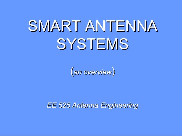 SMART ANTENNASMART ANTENNA SYSTEMSSYSTEMS ((an overviewan overview)) EE 525 Antenna EngineeringEE 525 Antenna Engineering