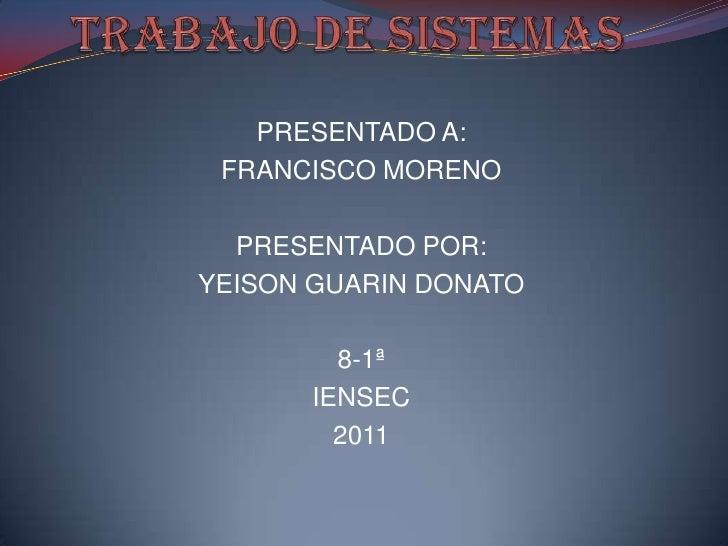 TRABAJO DE SISTEMAS<br />PRESENTADO A:<br />FRANCISCO MORENO<br />PRESENTADO POR:<br />YEISON GUARIN DONATO<br />8-1ª<br /...