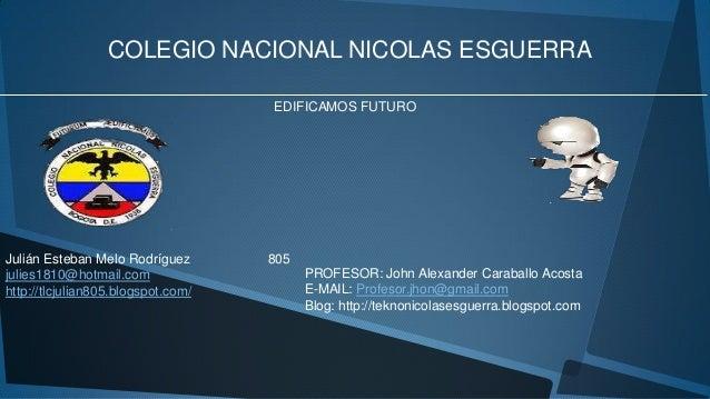 COLEGIO NACIONAL NICOLAS ESGUERRA EDIFICAMOS FUTURO Julián Esteban Melo Rodríguez 805 julies1810@hotmail.com http://tlcjul...