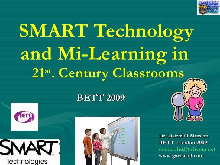 SMART Technology and Mi-Learning in    21 st . Century Classrooms BETT 2009   Dr. Daithi Ó Murchú BETT. London 2009   [ema...