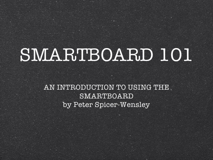 SMARTBOARD 101 <ul><li>AN INTRODUCTION TO USING THE SMARTBOARD </li></ul><ul><li>by Peter Spicer-Wensley </li></ul>