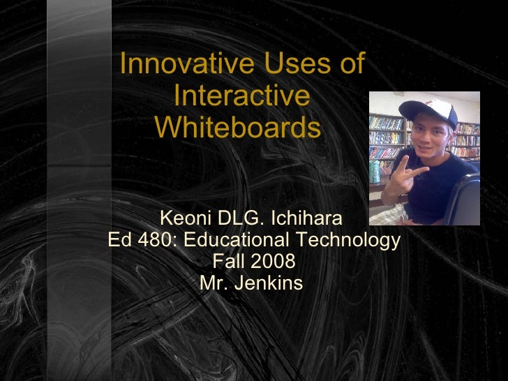 Innovative Uses of Interactive Whiteboards  Keoni DLG. Ichihara  Ed 480: Educational Technology Fall 2008 Mr. Jenkins