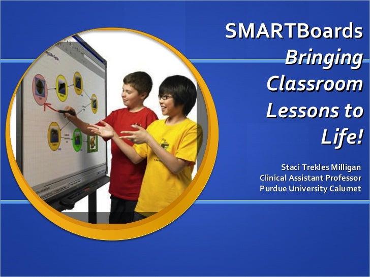 SMARTBoards  Bringing Classroom Lessons to Life! Staci Trekles Clinical Assistant Professor Purdue University Calumet