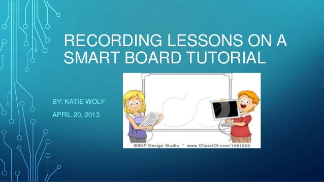 RECORDING LESSONS ON A SMART BOARD TUTORIAL BY: KATIE WOLF APRIL 20, 2013