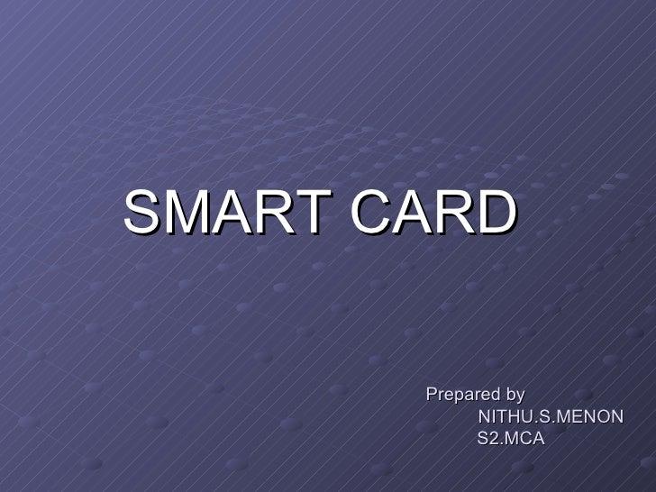 Prepared by    NITHU.S.MENON   S2.MCA <ul><li>SMART CARD </li></ul>