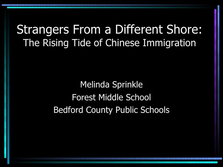 Strangers From a Different Shore: The Rising Tide of Chinese Immigration Melinda Sprinkle Forest Middle School Bedford Cou...