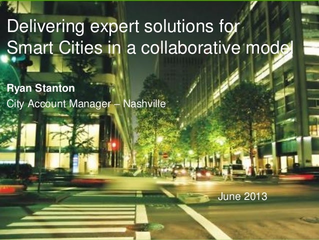 Delivering expert solutions for Smart Cities in a collaborative model June 2013 Ryan Stanton City Account Manager – Nashvi...