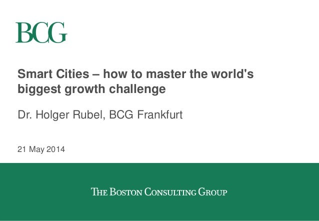 Smart Cities – how to master the world's biggest growth challenge Dr. Holger Rubel, BCG Frankfurt 21 May 2014