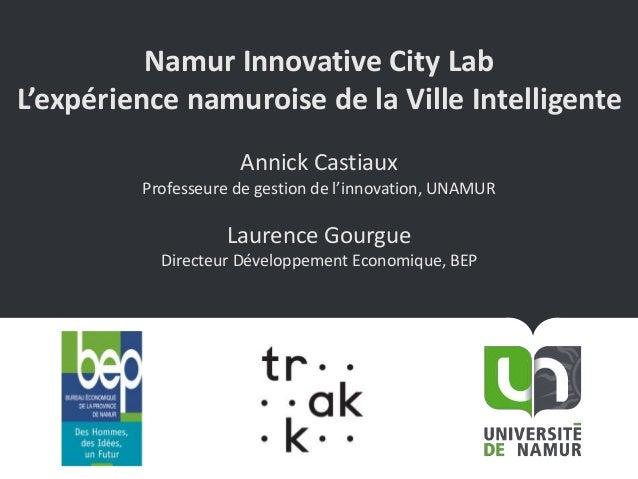 Namur Innovative City Lab L'expérience namuroise de la Ville Intelligente Annick Castiaux Professeure de gestion de l'inno...