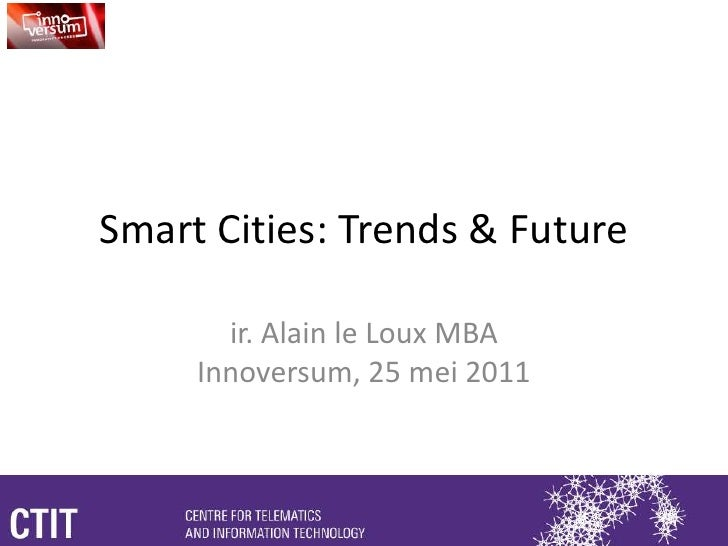 Smart Cities: Trends & Future<br />ir. Alain le Loux MBAInnoversum, 25 mei 2011<br />