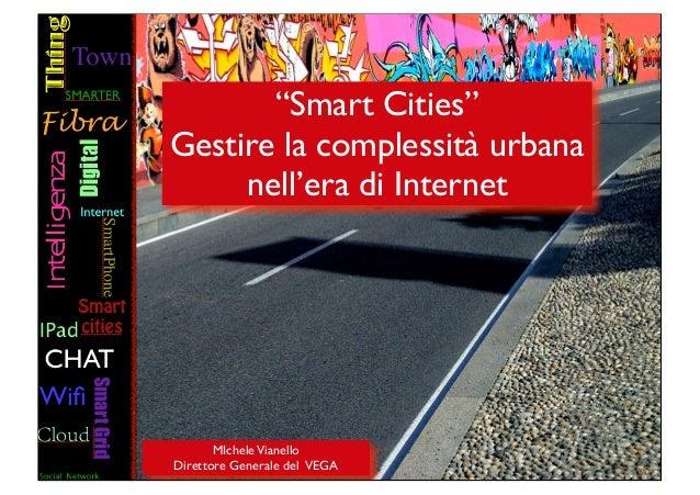 """""""Smart Cities""""Gestire la complessità urbana     nell'era di Internet       MIchele VianelloDirettore Generale del VEGA"""
