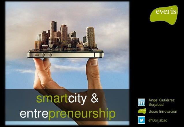 smartcity & entrepreneurship @Borjabad Ángel Gutiérrez Borjabad Socio Innovación
