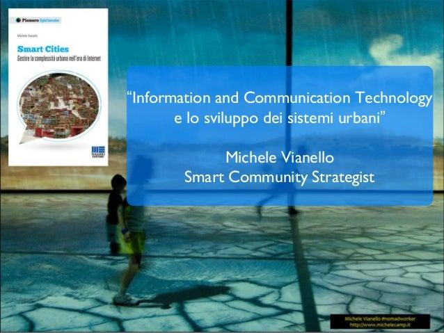 """""""Information and Communication Technology e lo sviluppo dei sistemi urbani"""" Michele Vianello Smart Community Strategist"""