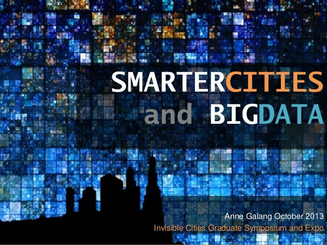 SMARTERCITIES and BIGDATA  Anne Galang October 2013 Invisible Cities Graduate Symposium and Expo