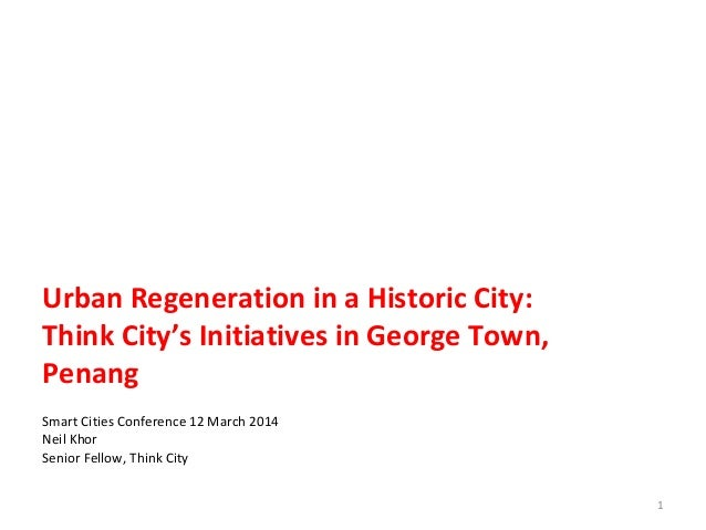 Urban Regeneration in a Historic City: Think City's Initiatives in George Town, Penang Smart Cities Conference 12 March 20...