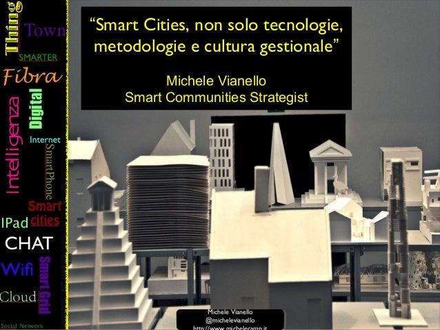 """""""Smart Cities, non solo tecnologie, metodologie e cultura gestionale"""" Michele Vianello Smart Communities Strategist Michel..."""