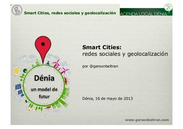 Smart Cities, redes sociales y geolocalizaciónwww.gersonbeltran.comSmart Cities:redes sociales y geolocalizaciónDénia, 16 ...