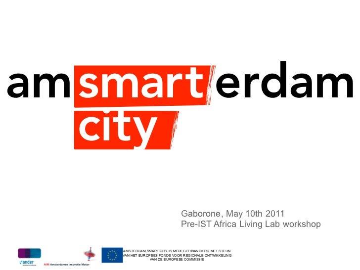 Gaborone, May 10th 2011                          Pre-IST Africa Living Lab workshopAMSTERDAM SMART CITY IS MEDEGEFINANCIER...
