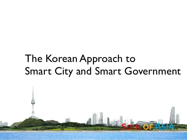 The Korean Approach to Smart City and Smart Government