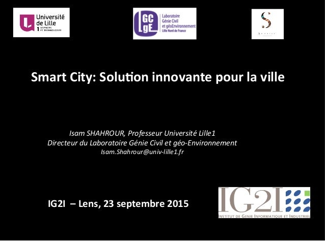 Smart	   City:	   Solu.on	   innovante	   pour	   la	   ville	    Isam	   SHAHROUR,	   Professeur	   Université	   Lille1	...
