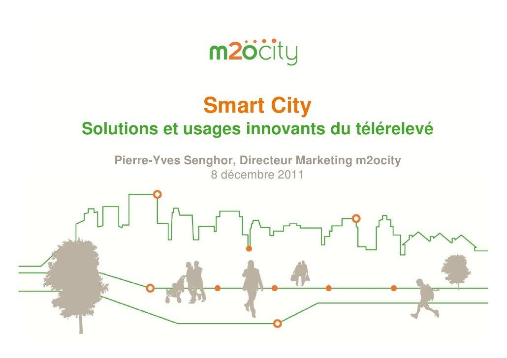 Smart CitySolutions et usages innovants du télérelevé   Pierre-Yves Senghor, Directeur Marketing m2ocity                  ...