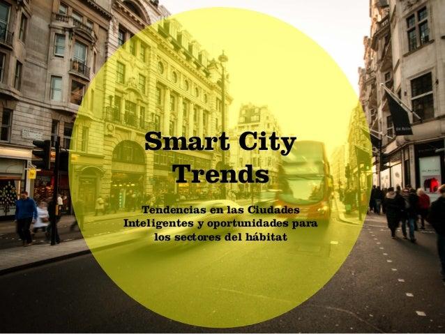 Smart City Trends Smart City Trends Tendencias en las Ciudades Inteligentes y oportunidades para los sectores del hábitat