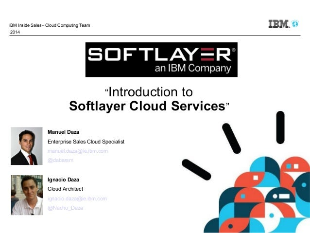 "IBM Inside Sales - Cloud Computing Team 2014  ""Introduction  to Softlayer Cloud Services"" Manuel Daza Enterprise Sales Clo..."