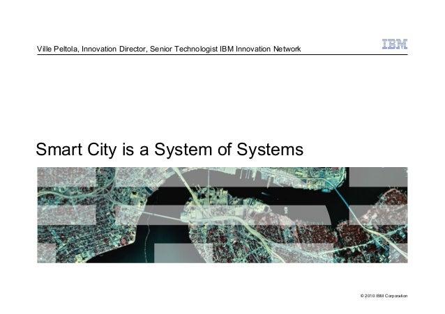 © 2010 IBM Corporation Smart City is a System of Systems Ville Peltola, Innovation Director, Senior Technologist IBM Innov...