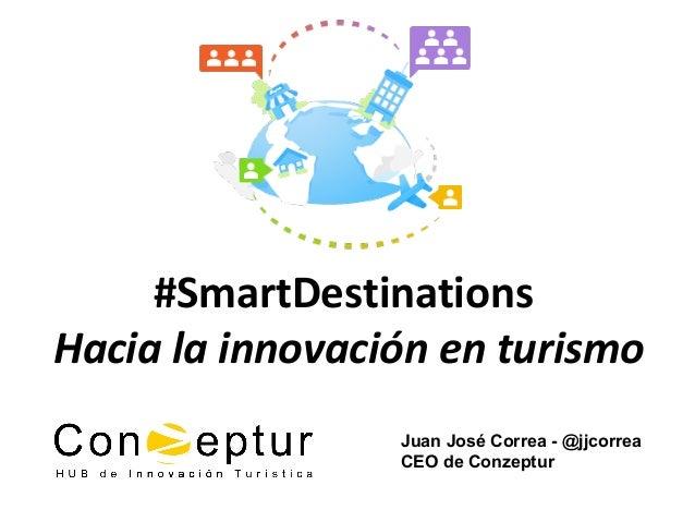 Juan José Correa - @jjcorrea CEO de Conzeptur #SmartDestinations Hacia la innovación en turismo