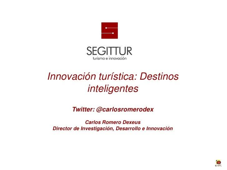 Innovación turística: Destinos        inteligentes         Twitter: @carlosromerodex               Carlos Romero Dexeus Di...