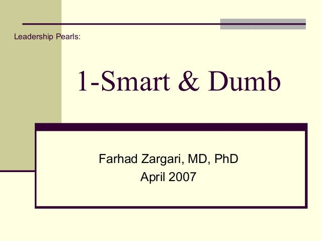 1-Smart & Dumb Farhad Zargari, MD, PhD April 2007 Leadership Pearls: