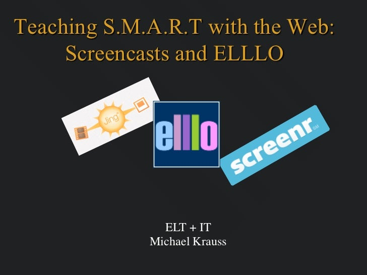 Teaching S.M.A.R.T with the Web:     Screencasts and ELLLO               ELT + IT             Michael Krauss