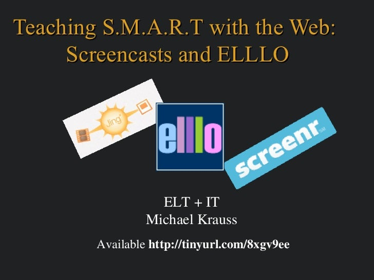 Teaching S.M.A.R.T with the Web:     Screencasts and ELLLO                   ELT + IT                 Michael Krauss      ...