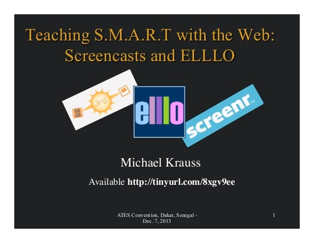 Teaching S.M.A.R.T with the Web: Screencasts and ELLLO  Michael Krauss   Available http://tinyurl.com/8xgv9ee    ATES Co...