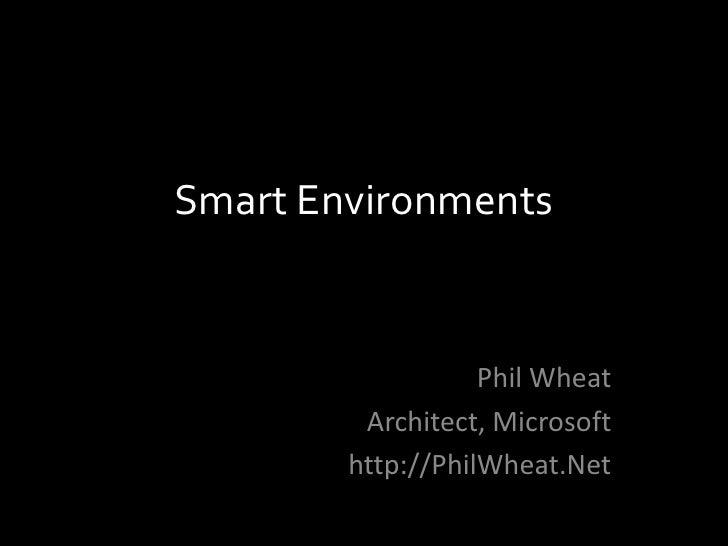 Smart Environments                      Phil Wheat          Architect, Microsoft         http://PhilWheat.Net