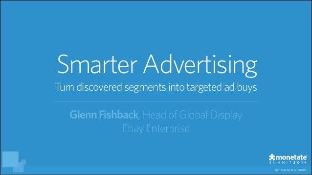 #monetatesummit GlennFishback, HeadofGlobalDisplay EbayEnterprise SmarterAdvertising Turndiscoveredsegmentsinto targetedad...