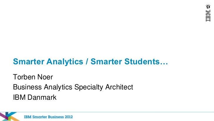 Smarter Analytics / Smarter Students…Torben NoerBusiness Analytics Specialty ArchitectIBM Danmark