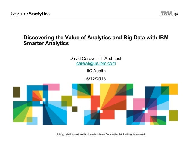Discovering the Value of Analytics and Big Data with IBMSmarter AnalyticsDavid Carew – IT Architectcarewl@us.ibm.comIIC Au...