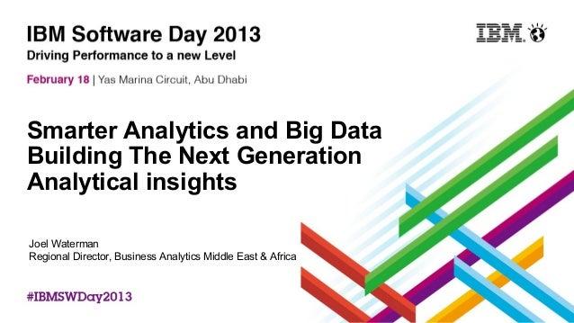 Smarter Analytics and Big DataBuilding The Next GenerationAnalytical insightsJoel WatermanRegional Director, Business Anal...
