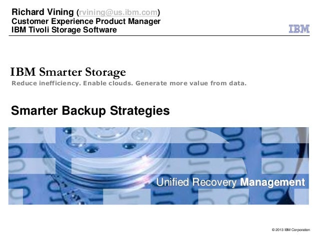 © 2013 IBM CorporationUnified Recovery ManagementReduce inefficiency. Enable clouds. Generate more value from data.IBM Sma...