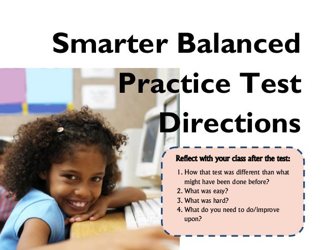 Smarter Balanced Practice Test Directions Reflect with your class after the test: 1. How that test was different than what...